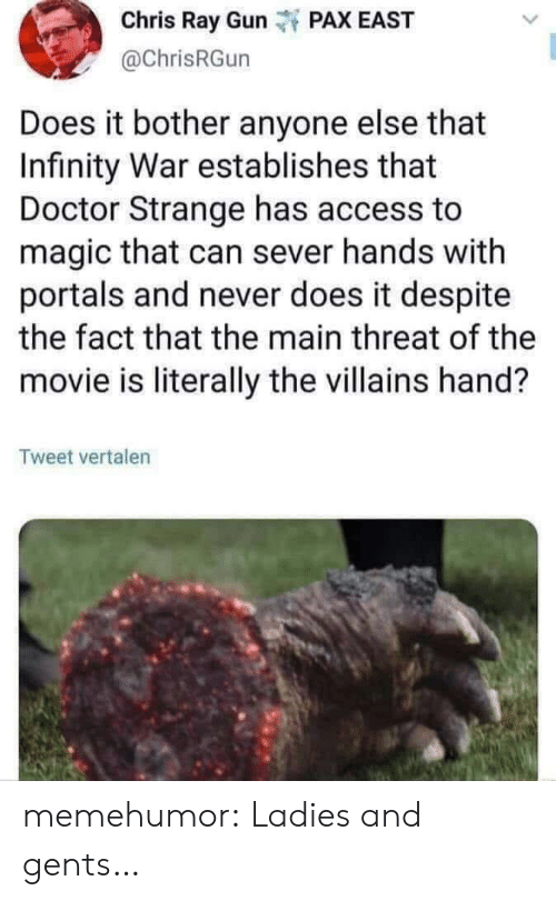 Doctor, Tumblr, and Access: Chris Ray Gunt PAX EAST  @ChrisRGun  Does it bother anyone else that  Infinity War establishes that  Doctor Strange has access to  magic that can sever hands with  portals and never does it despite  the fact that the main threat of the  movie is literally the villains hand?  Tweet vertalen memehumor:  Ladies and gents…
