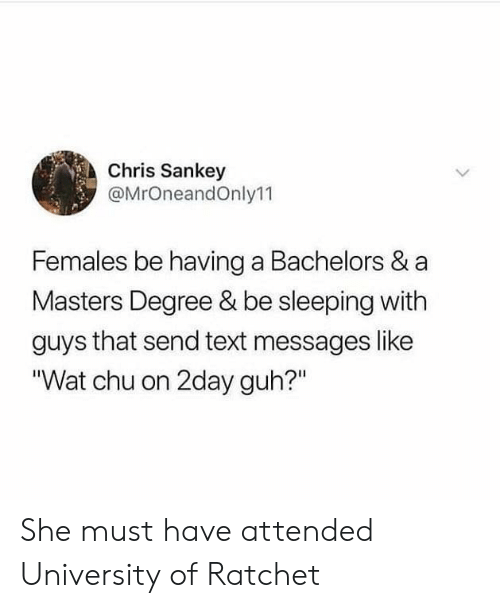"""Guh: Chris Sankey  @MrOneandOnly11  Females be having a Bachelors & a  Masters Degree & be sleeping with  guys that send text messages like  """"Wat chu on 2day guh?"""" She must have attended University of Ratchet"""