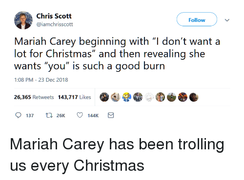 "Christmas, Mariah Carey, and Trolling: Chris Scott  @iamchrisscott  Follow  Mariah Carey beginning with ""l don't want a  lot for Christmas"" and then revealing she  wants ""you"" is such a good burn  1:08 PM-23 Dec 2018  증.  26,365 Retweets 143,717 Like  137 t 26K 144K Mariah Carey has been trolling us every Christmas"