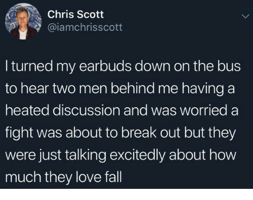 Fall, Love, and Break: Chris Scott  @iamchrisscott  I turned my earbuds down on the bus  to hear two men behind me having a  heated discussion and was worried a  fight was about to break out but they  were just talking excitedly about how  much they love fall