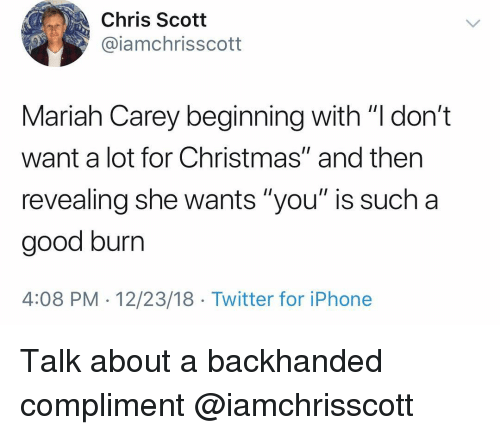"Christmas, Iphone, and Mariah Carey: Chris Scott  @iamchrisscott  Mariah Carey beginning with ""l don't  want a lot for Christmas"" and then  revealing she wants ""you"" is such a  good burr  4:08 PM-12/23/18 Twitter for iPhone Talk about a backhanded compliment @iamchrisscott"