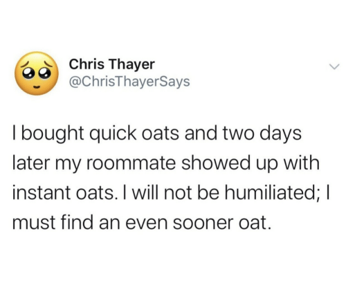 Will Not: Chris Thayer  @ChrisThayerSays  I bought quick oats and two days  later my roommate showed up with  instant oats. I will not be humiliated; I  must find an even sooner oat.