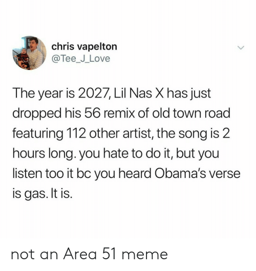 Love, Meme, and Nas: chris vapelton  @Tee_J_Love  The year is 2027, Lil Nas X has just  dropped his 56 remix of old town road  featuring 112 other artist, the song is 2  hours long. you hate to do it, but you  listen too it bc you heard Obama's verse  is gas. It is. not an Area 51 meme