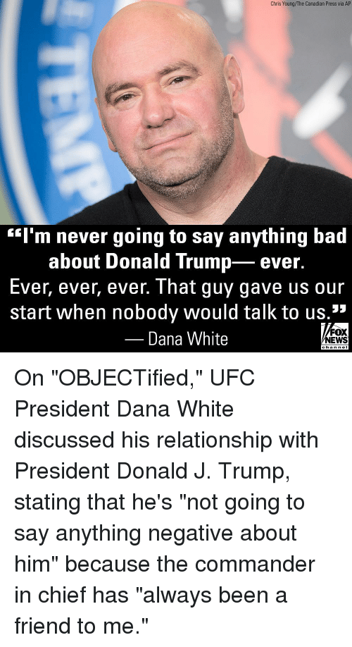 """Bad, Donald Trump, and Memes: Chris Young/The Canadian Press via AP  """"l'm never going to say anything bad  about Donald Trump- ever.  Ever, ever, ever. That guy gave us our  start when nobody would talk to us.1""""  Dana White  FOX  NEWS  chan neI On """"OBJECTified,"""" UFC President Dana White discussed his relationship with President Donald J. Trump, stating that he's """"not going to say anything negative about him"""" because the commander in chief has """"always been a friend to me."""""""