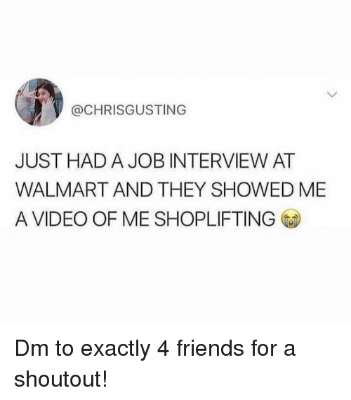 Friends, Job Interview, and Memes: @CHRISGUSTING  JUST HAD A JOB INTERVIEW AT  WALMART AND THEY SHOWED ME  A VIDEO OF ME SHOPLIFTING Dm to exactly 4 friends for a shoutout!