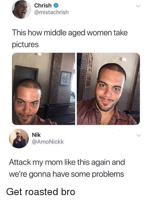 Pictures, Women, and Mom: Chrish  @mistachrish  This how middle aged women take  pictures  Nik  @AmoNickk  Attack my mom like this again and  we're gonna have some problems Get roasted bro