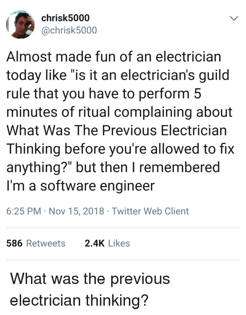 "Twitter, Today, and Software: chrisk5000  @chrisk5000  Almost made fun of an electrician  today like ""is it an electrician's guild  rule that you have to perform 5  minutes of ritual complaining about  What Was The Previous Electrician  Thinking before you're allowed to fix  anything?"" but then I remembered  I'm a software engineer  6:25 PM Nov 15, 2018 Twitter Web Client  586Retweets 2.4K Likes What was the previous electrician thinking?"
