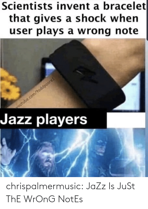 Is Just: chrispalmermusic:  JaZz Is JuSt ThE WrOnG NotEs
