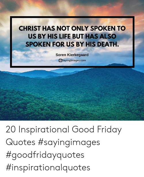 Friday, Life, and Death: CHRIST HAS NOT ONLY SPOKEN TO  US BY HIS LIFE BUT HAS ALSC  SPOKEN FOR US BY HIS DEATH.  Soren Kierkegaarc  asayingImages.com 20 Inspirational Good Friday Quotes #sayingimages #goodfridayquotes #inspirationalquotes