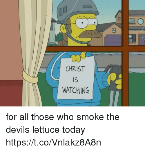 Today, Girl Memes, and Who: CHRIST  IS  WATCHING for all those who smoke the devils lettuce today https://t.co/Vnlakz8A8n