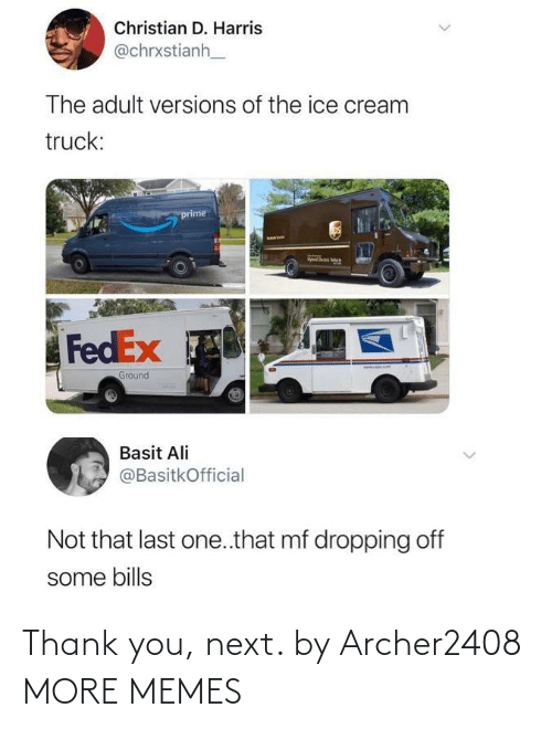 Ali: Christian D. Harris  @chrxstianh  The adult versions of the ice cream  truck:  prime  FedEx  www. omT  Ground  Basit Ali  @BasitkOfficial  Not that last one.that mf dropping off  some bills  <> Thank you, next. by Archer2408 MORE MEMES