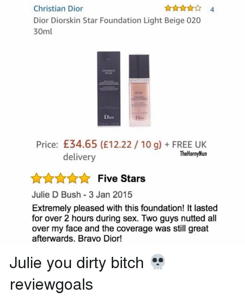 beige: Christian Dior  Dior Diorskin Star Foundation Light Beige 020  30ml  4  STAR  Dior  Dior  Price: £34.65 (E12.22 10 g)FREE UK  TheHornyNun  delivery  AnnFive Stars  Julie D Bush 3 Jan 2015  Extremely pleased with this foundation! It lasted  for over 2 hours during sex. Two guys nutted all  over my face and the coverage was still great  afterwards. Bravo Dior! Julie you dirty bitch 💀 reviewgoals
