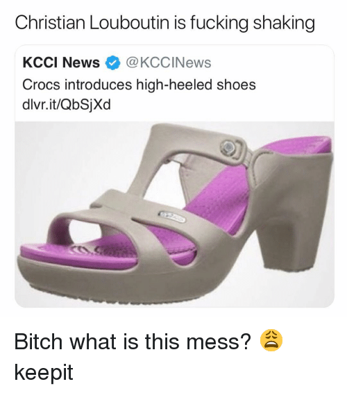 Bitch, Crocs, and Fucking: Christian Louboutin is fucking shaking  KCCI News@KCCINews  Crocs introduces high-heeled shoes  dlvr.it/QbSjXd Bitch what is this mess? 😩 keepit