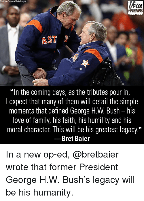 "Family, Love, and Memes: Christian Peterseny Getty Images  FOX  NEWS  AST  ""In the coming days, as the tributes pour in,  l expect that many of them will detail the simple  moments that defined George H.W. Bush - his  love of family, his faith, his humility and his  moral character. This will be his greatest legacy.""  -Bret Baier In a new op-ed, @bretbaier wrote that former President George H.W. Bush's legacy will be his humanity."