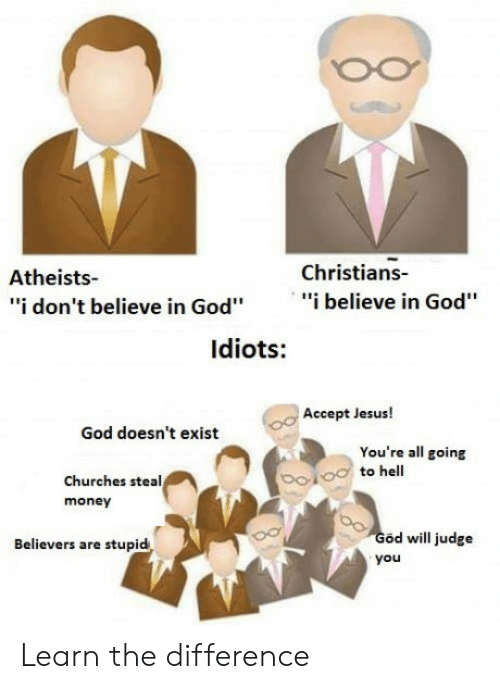 "steal money: Christians-  Atheists-  ""i don't believe in God""""i believe in God""  ldiots:  Accept Jesus!  God doesn't exist  You're all going  to hell  Churches steal  money  od will judge  you  Believers are stupid Learn the difference"