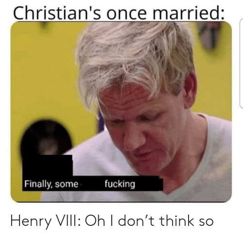 Fucking, Henry VIII, and Once: Christian's once married:  fucking  Finally, some Henry VIII: Oh I don't think so