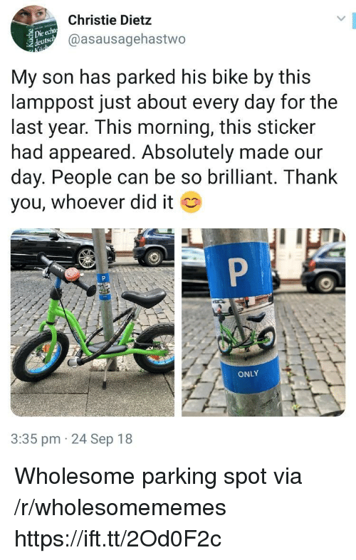 Thank You, Brilliant, and Wholesome: Christie Dietz  @asausagehastwo  Die echte  eutso  My son has parked his bike by this  lamppost just about every day for the  last year. This morning, this sticker  had appeared. Absolutely made our  day. People can be so brilliant. Thank  you, whoever did it  ONLY  3:35 pm 24 Sep 18 Wholesome parking spot via /r/wholesomememes https://ift.tt/2Od0F2c