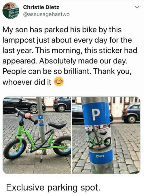 Thank You, Brilliant, and Bike: Christie Dietz  @asausagehastwo  Die  My son has parked his bike by this  lamppost just about every day for the  last year. This morning, this sticker had  appeared. Absolutely made our day.  People can be so brilliant. Thank you,  whoever did it  ONLY Exclusive parking spot.