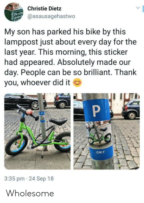 Thank You, Brilliant, and Wholesome: Christie Dietz  @asausagehastwo  My son has parked his bike by this  lamppost just about every day for the  last year. This morning, this sticker  had appeared. Absolutely made our  day. People can be so brilliant. Thank  you, whoever did it  ONLY  3:35 pm 24 Sep 18 Wholesome