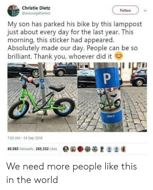 Thank You, World, and Brilliant: Christie Dietz  Dasausagehastwo  Follow  My son has parked his bike by this lamppost  just about every day for the last year. This  morning, this sticker had appeared.  Absolutely made our day. People can be so  brilliant. Thank you, whoever did it  ONLY  7:35 AM 24 Sep 2018  60,083 Retweets 265,332 Likes  et99 We need more people like this in the world