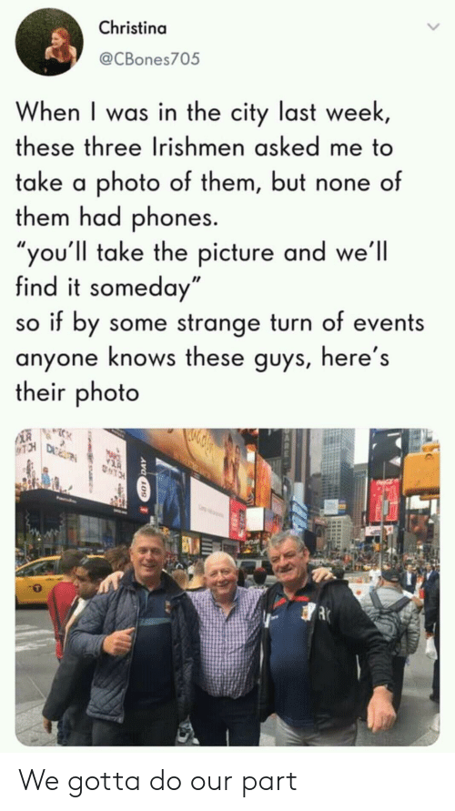 """Photo, City, and Three: Christina  @CBones705  When I was in the city last week,  these three Irishmen asked me to  take a photo of them, but none of  them had phones.  """"you'll take the picture and we'll  find it someday""""  so if by some strange turn of events  anyone knows these guys, here's  their photo  TCH  TRTRE  TCH We gotta do our part"""