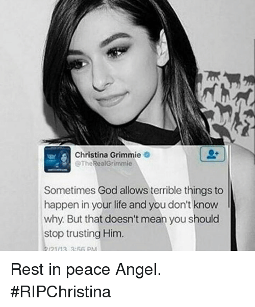 grimm: Christina Grimm  @The  RealGrimmie  Sometimes God allows terrible things to  happen in your life and you don't know  why. But that doesn't mean you should  stop trusting Him Rest in peace Angel.  #RIPChristina