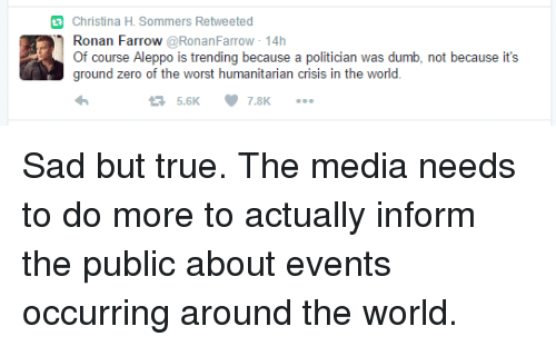 ground zeroes: Christina H. Sommers Retweeted  Ronan Farrow  @RonanFarrow 14h  Of course Aleppo is trending because a politician was dumb, not because it's  ground zero of the worst humanitarian crisis in the world  7.8K Sad but true. The media needs to do more to actually inform the public about events occurring around the world.