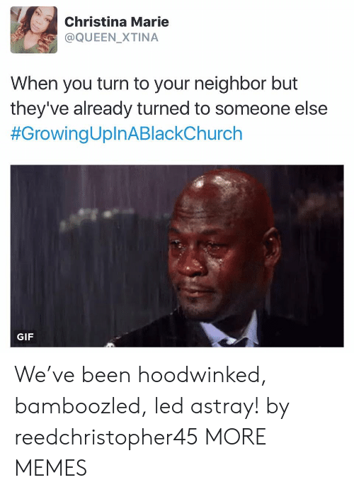 Dank, Gif, and Memes: Christina Marie  @QUEEN_XTINA  When you turn to your neighbor but  they've already turned to someone else  #GrowingUplnABlackChurch  GIF We've been hoodwinked, bamboozled, led astray! by reedchristopher45 MORE MEMES