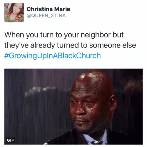 marie: Christina Marie  @QUEEN_XTINA  When you turn to your neighbor but  they've already turned to someone else  #GrowingUplnABlackChurch  GIF
