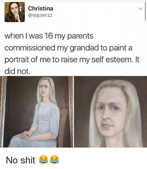 Memes, Parents, and Shit: Christina  @squierzz  when I was 16 my parents  commissioned my grandad to paint a  portrait of me to raise my self esteem. It  did not. No shit 😂😂