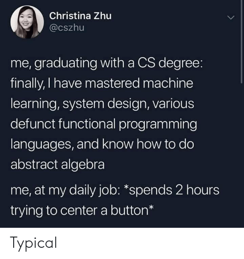 Functional: Christina Zhu  @cszhu  me, graduating with a CS degree:  finally, I have mastered machine  learning, system design, various  defunct functional programming  languages, and know how to do  abstract algebra  me, at my daily job: *spends 2 hours  trying to center a button* Typical
