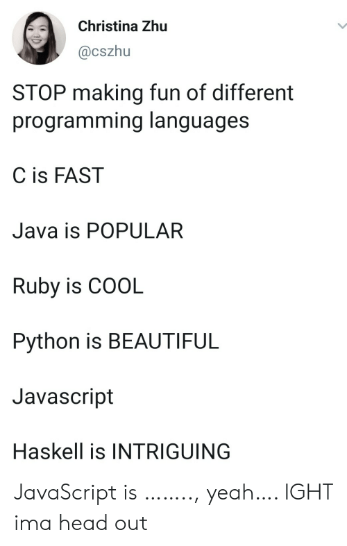Beautiful, Head, and Yeah: Christina Zhu  @cszhu  STOP making fun of different  programming languages  C is FAST  Java is POPULAR  Ruby is COOL  Python is BEAUTIFUL  Javascript  Haskell is INTRIGUING JavaScript is …….., yeah…. IGHT ima head out