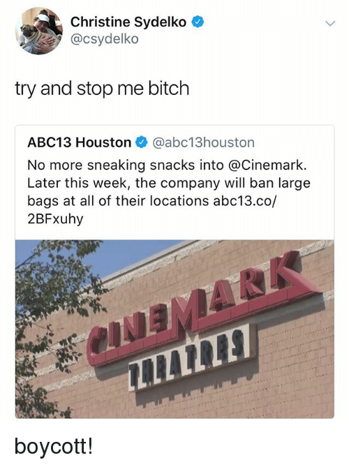 Bitch, Abc13, and Houston: Christine Sydelko C  @csydelko  try and stop me bitch  ABC13 Houston @abc13houston  No more sneaking snacks into @Cinemark.  Later this week, the company will ban large  bags at all of their locations abc13.co,/  2BFxuhy boycott!