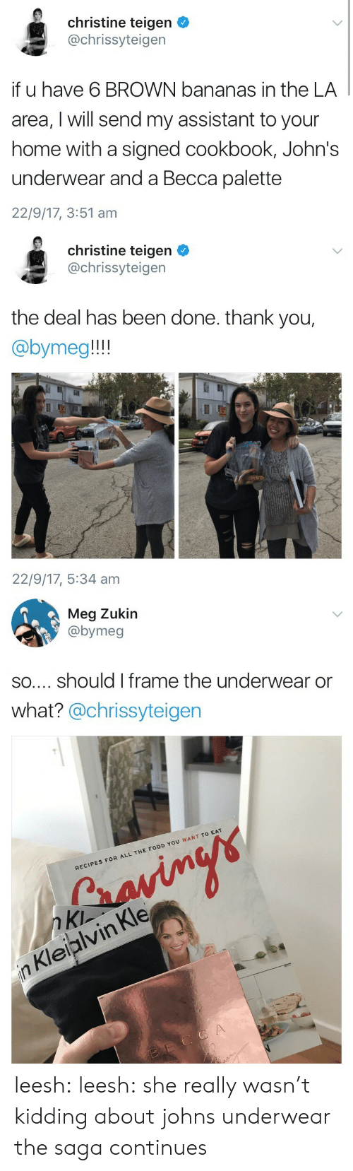 Food, Tumblr, and Thank You: christine teigen  @chrissyteigen  if u have 6 BROWN bananas in the LA  area, I will send my assistant to your  home with a signed cookbook, John's  underwear and a Becca palette  22/9/17, 3:51 am   christine teigen  @chrissyteigen  the deal has been done. thank you,  @bymeg!!!  22/9/17, 5:34 am   Meg Zukir  @bymeg  so.... should I frame the underwear or  what? @chrissyteiger  RECIPES FOR ALL THE FOOD YOU WANT TO EAT  n Kln  n Kleiplvin Kle leesh: leesh:  she really wasn't kidding about johns underwear  the saga continues