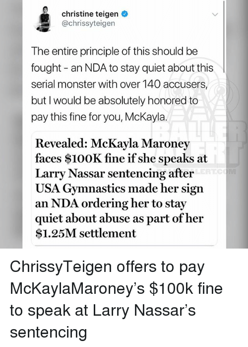 Memes, Monster, and Gymnastics: christine teigen  @chrissyteigen  The entire principle of this should be  fought - an NDA to stay quiet about this  serial monster with over 140 accusers,  but I would be absolutely honored to  pay this fine for you, McKayla.  Revealed: McKayla Maroney  faces $100K fine if she speaks at  Larry Nassar sentencing after  USA Gymnastics made her sign  an NDA ordering her to stay  quiet about abuse as part of hei  $1.25M settlement ChrissyTeigen offers to pay McKaylaMaroney's $100k fine to speak at Larry Nassar's sentencing