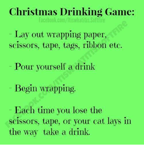 christmas drinking game: Christmas Drinking Game:  facebook.com/ltiswhatitis Softlire  Lay out wrapping paper,  scissors, tape, tags, ribbon etc.  Pour yourself a drink  Begin wrapping  Each time you lose the  scissors, tape, or your cat lays in  the way take a drink.