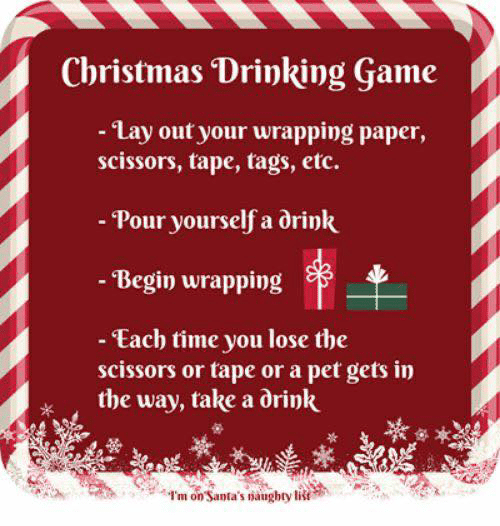 Naughty: Christmas Drinking Game  - Lay out your wrapping paper,  scissors, tape, tags, etc.  - Pour yourself a drink  - Begin wrapping  - Each time you lose the  scissors or tape or a pet gets in  the way, take a drink  I'm on Santa's naughty list