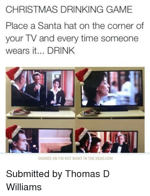 christmas drinking game: CHRISTMAS DRINKING GAME  Place a Santa hat on the corner of  your TV and every time someone  wears it... DRINK  SHARED ON I M NOT RIGHT IN THE HEAD,COM Submitted by Thomas D Williams