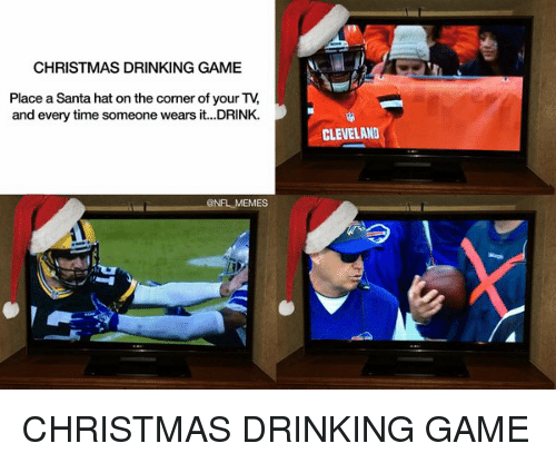 christmas drinking game: CHRISTMAS DRINKING GAME  Place a Santa hat on the corner of your TV  and every time someone wears it...DRINK.  BNFL MEMES  CLEVELAND CHRISTMAS DRINKING GAME