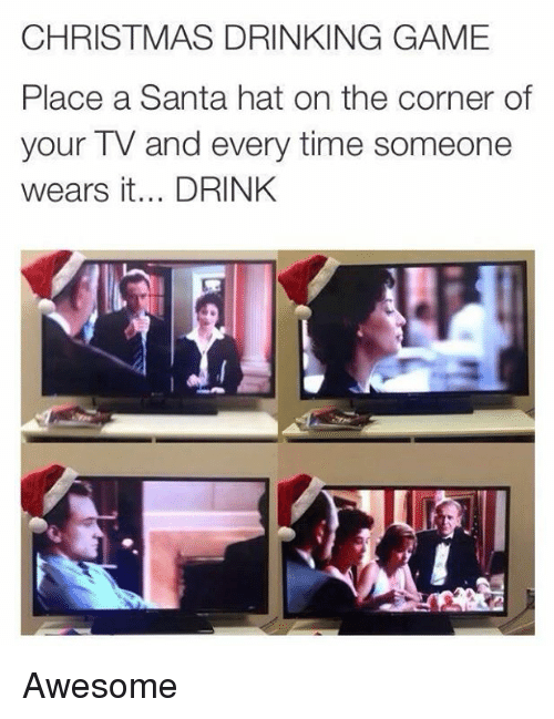 christmas drinking game: CHRISTMAS DRINKING GAME  Place a Santa hat on the corner of  your TV and every time someone  wears it... DRINK Awesome
