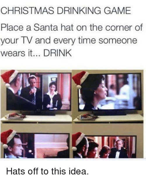 christmas drinking game: CHRISTMAS DRINKING GAME  Place a Santa hat on the corner of  your TV and every time someone  wears it... DRINK Hats off to this idea.