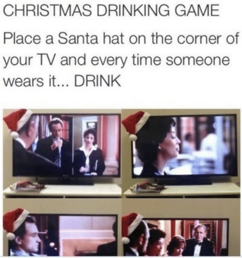 hat: CHRISTMAS DRINKING GAME  Place a Santa hat on the corner of  your TV and every time someone  wears it... DRINK
