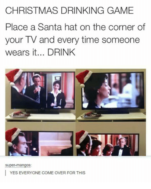 christmas drinking game: CHRISTMAS DRINKING GAME  Place a Santa hat on the corner of  your TV and every time someone  wears it... DRINK  super-mangos:  I YES EVERYONE COME OVER FOR THIS