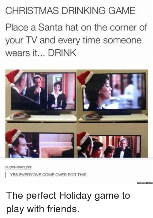 christmas drinking game: CHRISTMAS DRINKING GAME  Place a Santa hat on the corner of  your TV and every time someone  wears it... DRINK  Super-mangos:  YES EVERYONE COME OVER FOR THIS  memes.com The perfect Holiday game to play with friends.