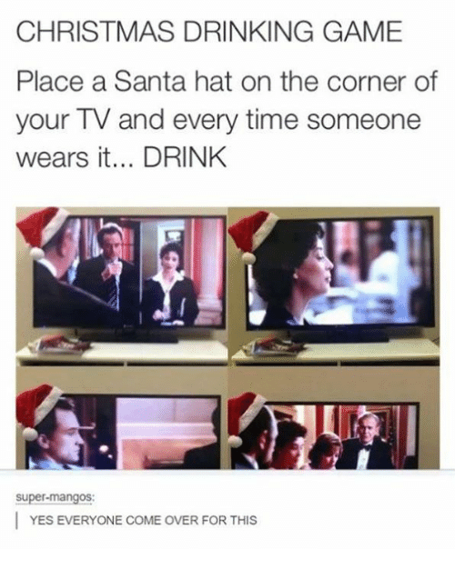 christmas drinking game: CHRISTMAS DRINKING GAME  Place a Santa hat on the corner of  your TV and every time someone  wears it... DRINK  Super-mangos:  YES EVERYONE COME OVER FOR THIS
