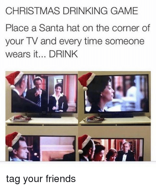 christmas drinking game: CHRISTMAS DRINKING GAME  Place a Santa hat on the corner of  your TV and every time someone  wears it... DRINK tag your friends