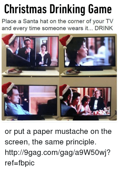 christmas drinking game: Christmas Drinking Game  Place a Santa hat on the corner of your TV  and every time someone wears it... DRINK or put a paper mustache on the screen, the same principle. http://9gag.com/gag/a9W50wj?ref=fbpic