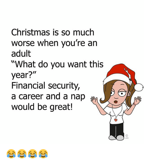 """Christmas, Memes, and 🤖: Christmas is so much  worse when you're an  adult  """"What do you want this  year?""""  Financial security,  a career and a nap  would be great!  LMH 😂😂😂😂"""