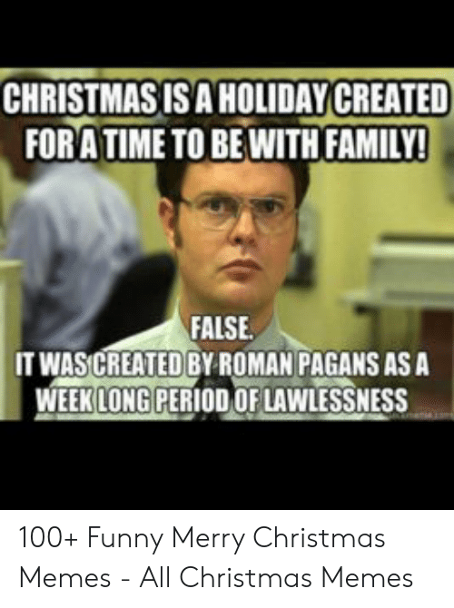 Christmas, Family, and Funny: CHRISTMAS ISA HOLIDAY CREATED  FORATIME TO BEWITH FAMILY!  FALSE  IT WASCREATED BY ROMAN PAGANS AS A  WEEK LONG PERIOD OF LAWLESSNESS 100+ Funny Merry Christmas Memes - All Christmas Memes