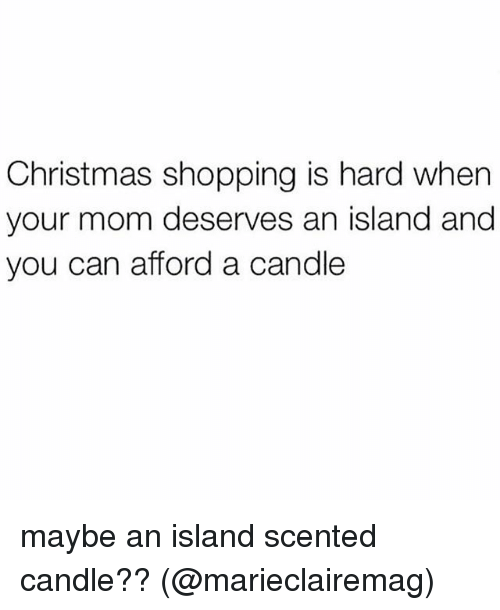 christmas shopping: Christmas shopping is hard when  your mom deserves an island and  you can afford a candle maybe an island scented candle?? (@marieclairemag)